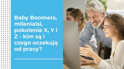 Baby Boomers, milenialsi, pokolenie X, Y i Z - kim są i czego oczekują od pracy?